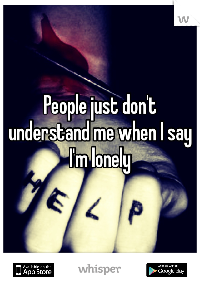 People just don't understand me when I say I'm lonely