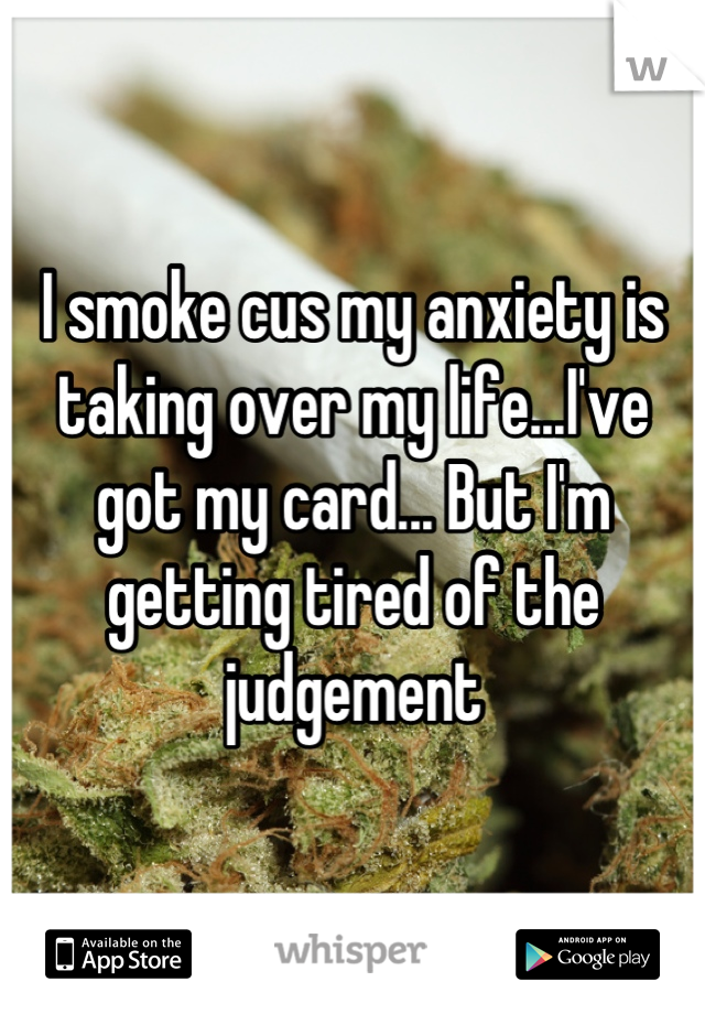 I smoke cus my anxiety is taking over my life...I've got my card... But I'm getting tired of the judgement