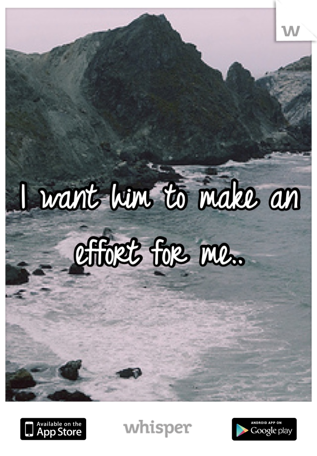 I want him to make an effort for me..
