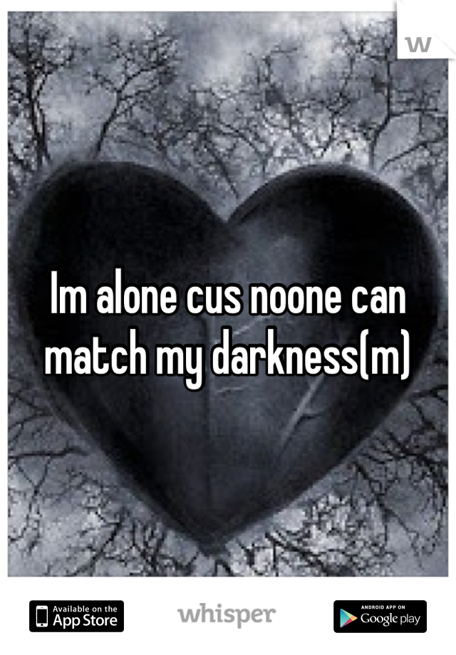 Im alone cus noone can match my darkness(m)