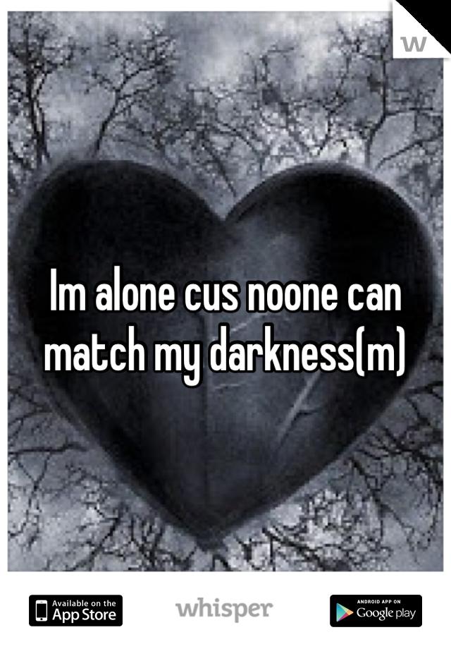 Im alone cus noone can match my darkness(m)