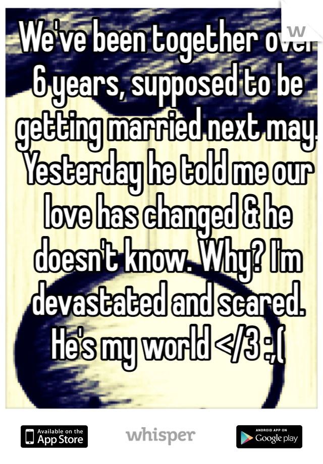 We've been together over 6 years, supposed to be getting married next may. Yesterday he told me our love has changed & he doesn't know. Why? I'm devastated and scared. He's my world </3 :,(