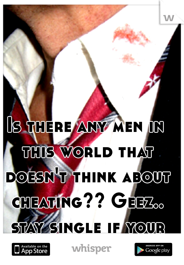 Is there any men in this world that doesn't think about cheating?? Geez.. stay single if your gona cheat!
