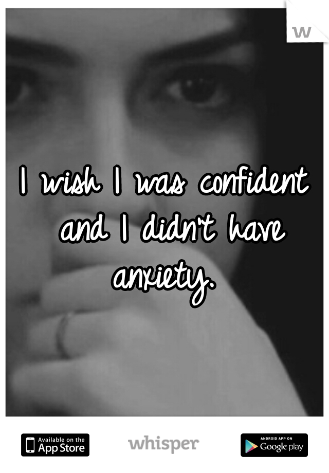 I wish I was confident and I didn't have anxiety.
