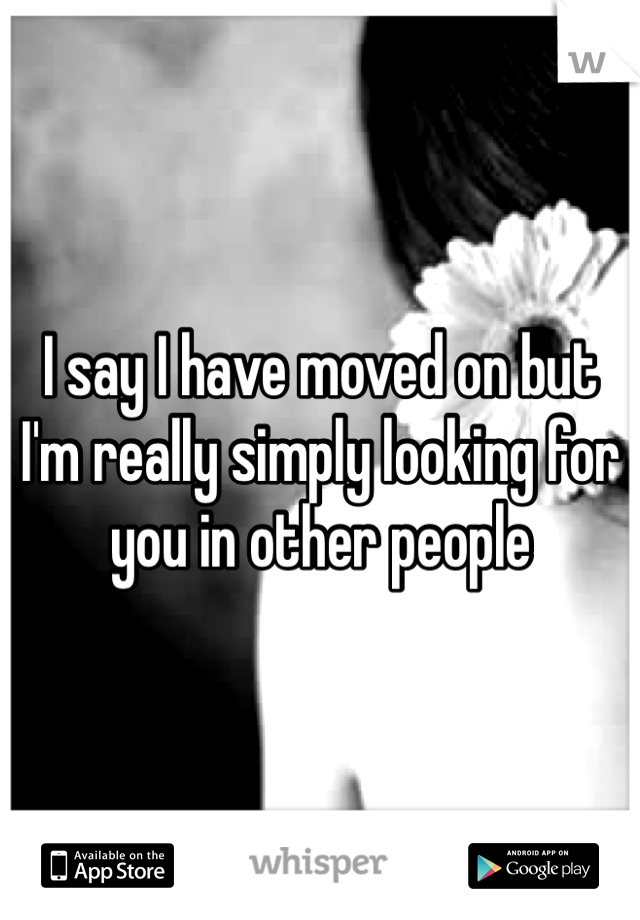 I say I have moved on but I'm really simply looking for you in other people