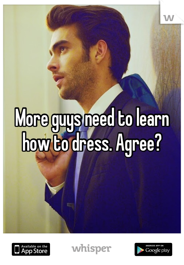 More guys need to learn how to dress. Agree?