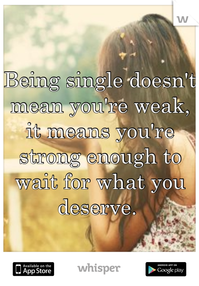 Being single doesn't mean you're weak, it means you're strong enough to wait for what you deserve.