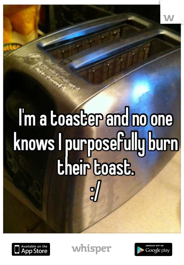 I'm a toaster and no one knows I purposefully burn their toast.  :/