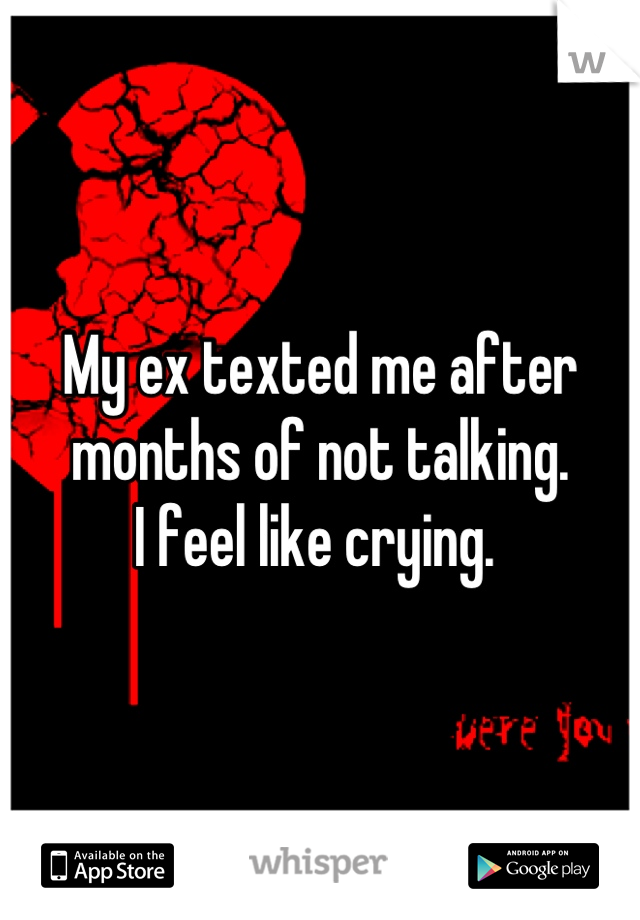 My ex texted me after months of not talking.  I feel like crying.