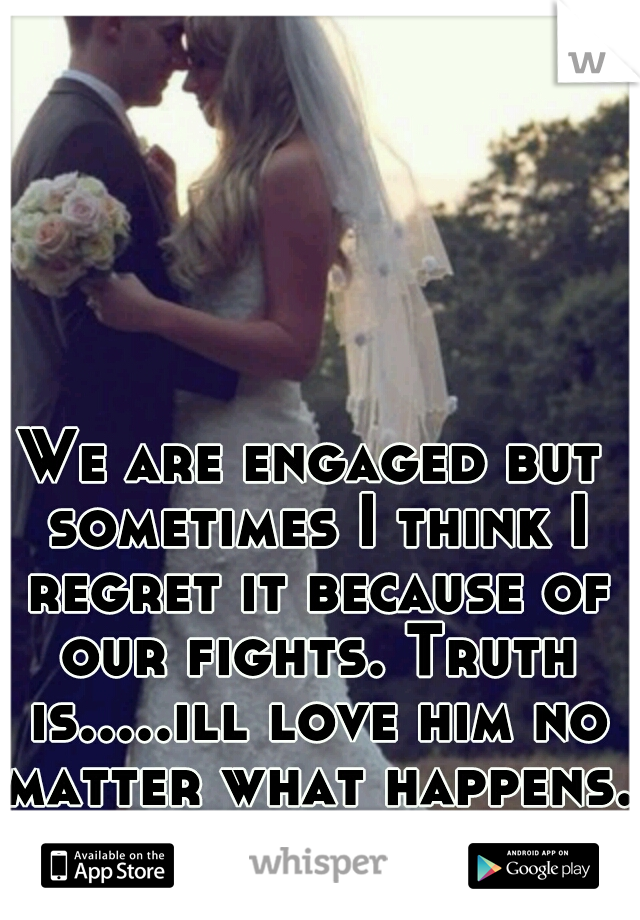 We are engaged but sometimes I think I regret it because of our fights. Truth is.....ill love him no matter what happens.