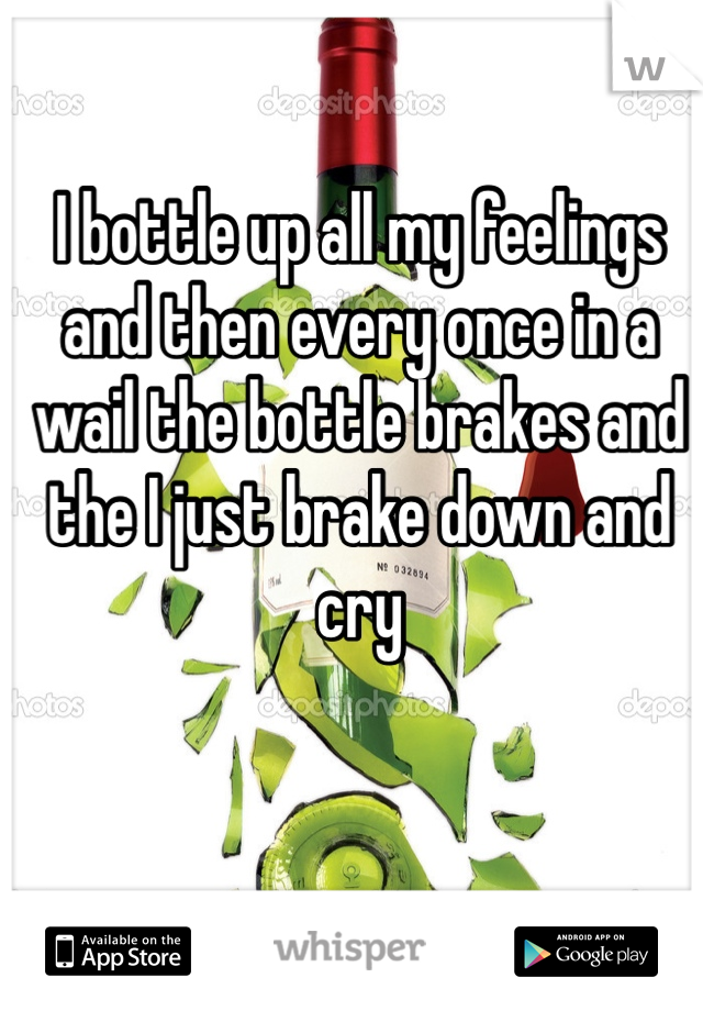 I bottle up all my feelings and then every once in a wail the bottle brakes and the I just brake down and cry