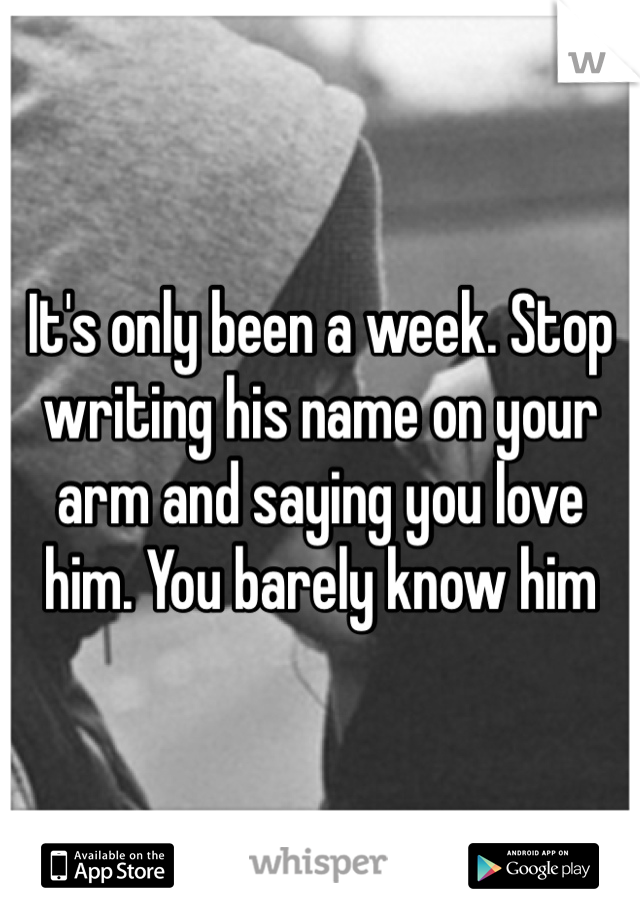 It's only been a week. Stop writing his name on your arm and saying you love him. You barely know him