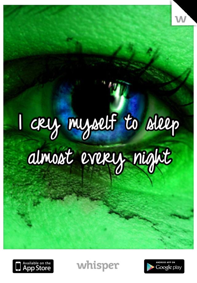 I cry myself to sleep almost every night