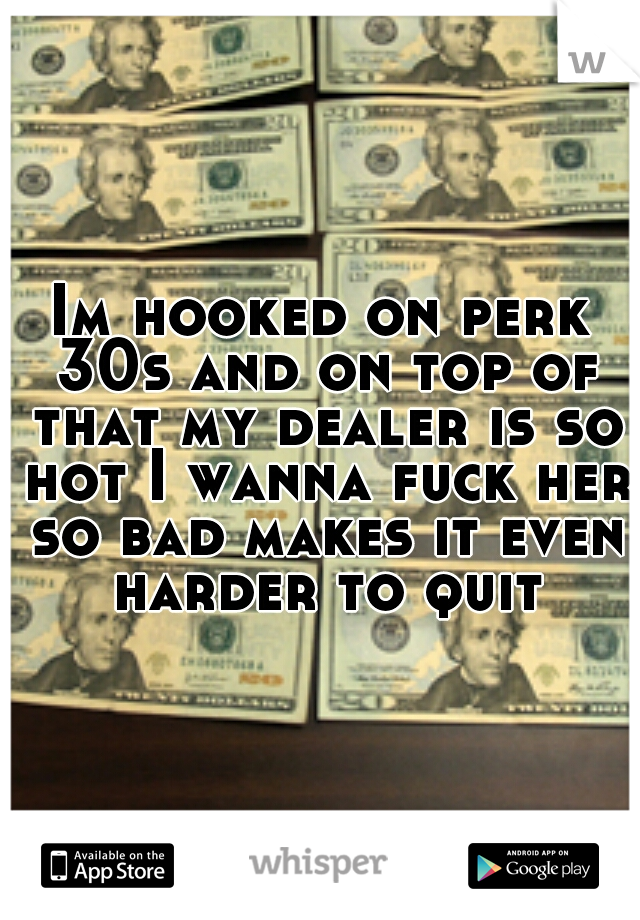 Im hooked on perk 30s and on top of that my dealer is so hot I wanna fuck her so bad makes it even harder to quit