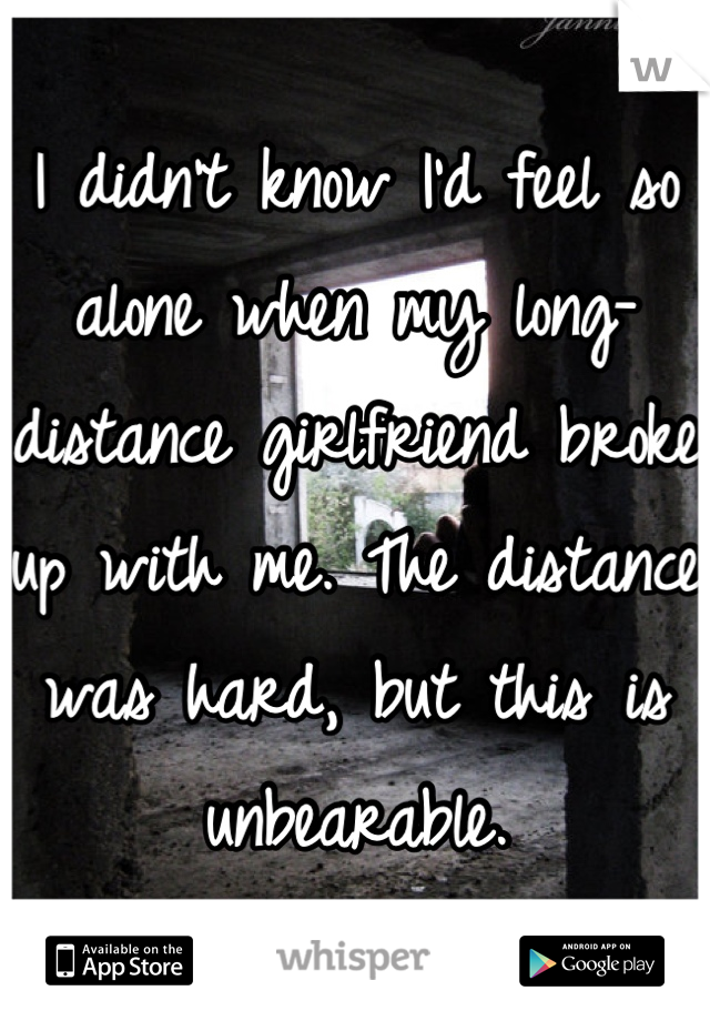 I didn't know I'd feel so alone when my long-distance girlfriend broke up with me. The distance was hard, but this is unbearable.