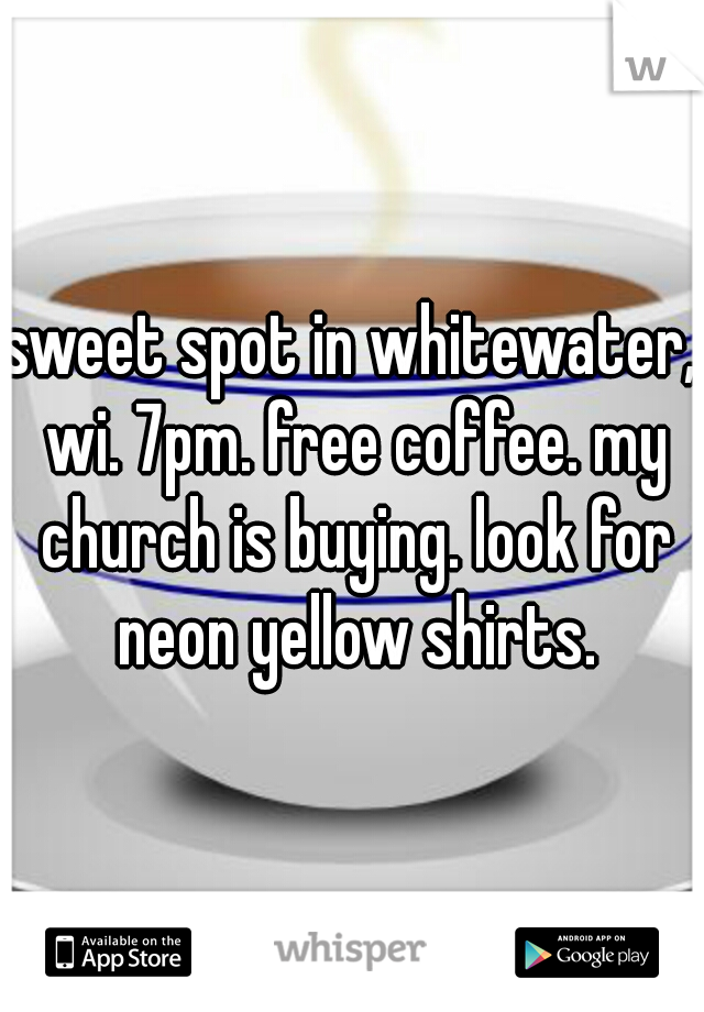 sweet spot in whitewater, wi. 7pm. free coffee. my church is buying. look for neon yellow shirts.