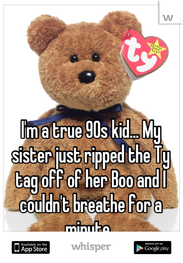 I'm a true 90s kid... My sister just ripped the Ty tag off of her Boo and I couldn't breathe for a minute.