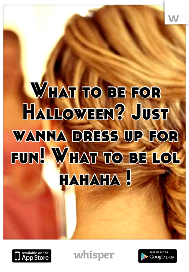 What to be for Halloween? Just wanna dress up for fun! What to be lol hahaha !