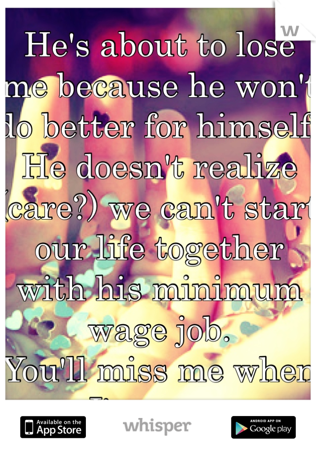 He's about to lose me because he won't do better for himself. He doesn't realize (care?) we can't start our life together with his minimum wage job.  You'll miss me when I'm gone.