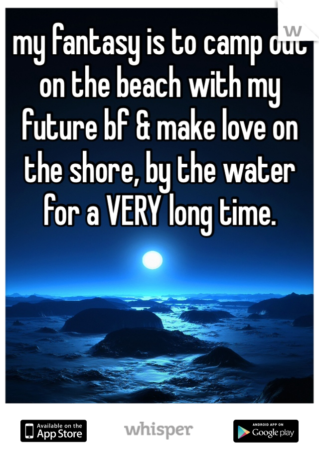 my fantasy is to camp out on the beach with my future bf & make love on the shore, by the water for a VERY long time.