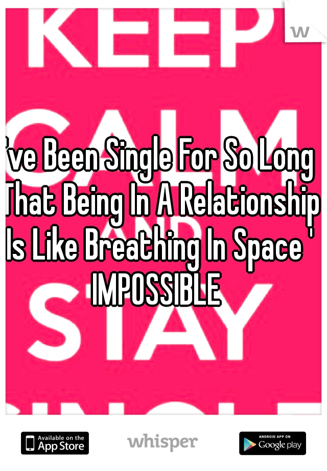 I've Been Single For So Long That Being In A Relationship Is Like Breathing In Space ' IMPOSSIBLE