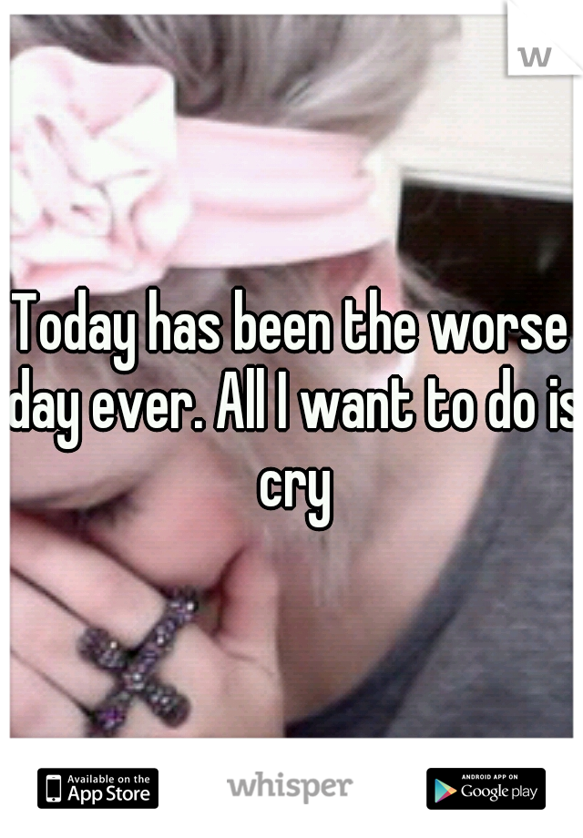 Today has been the worse day ever. All I want to do is cry