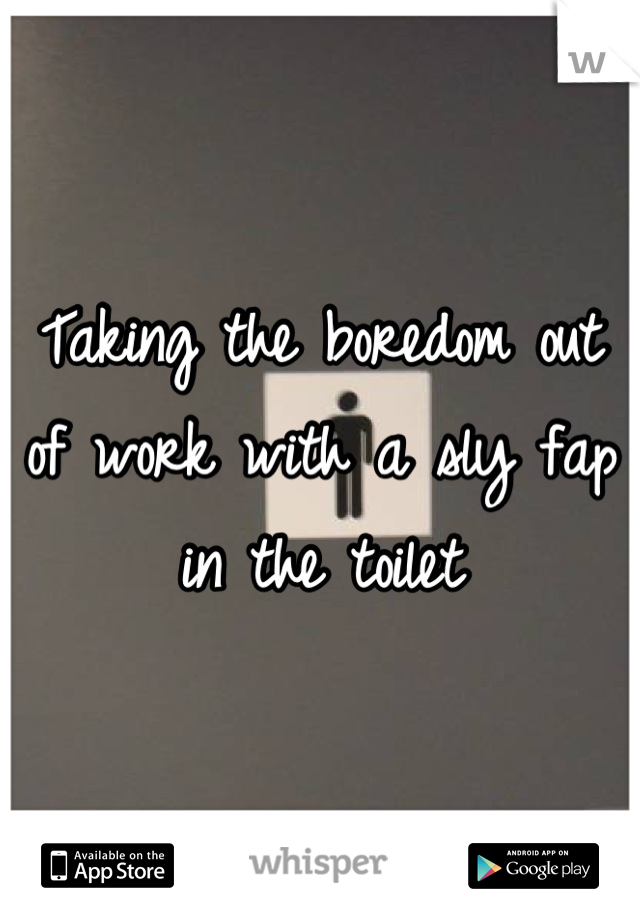 Taking the boredom out of work with a sly fap in the toilet