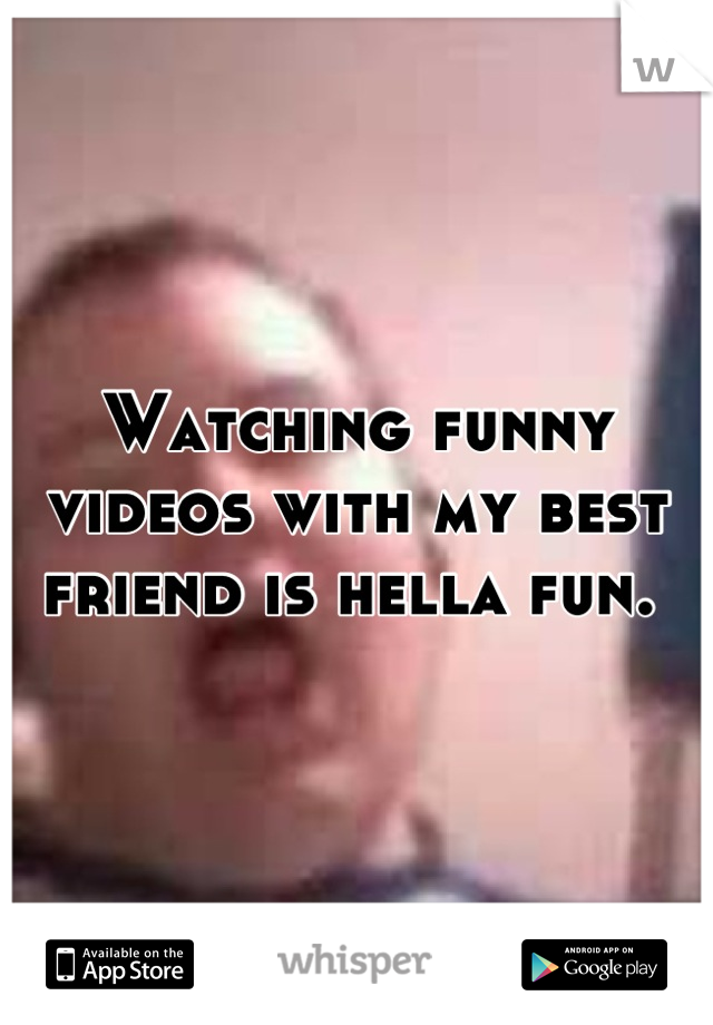 Watching funny videos with my best friend is hella fun.