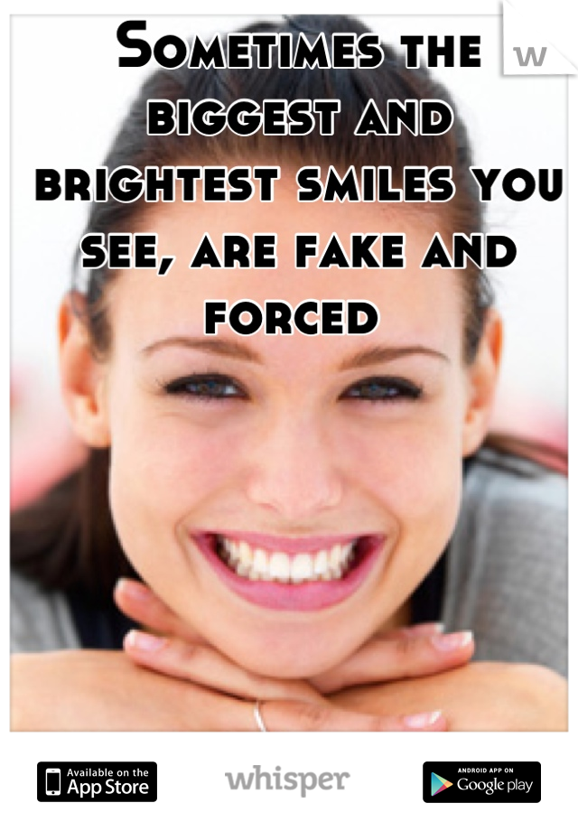 Sometimes the biggest and brightest smiles you see, are fake and forced