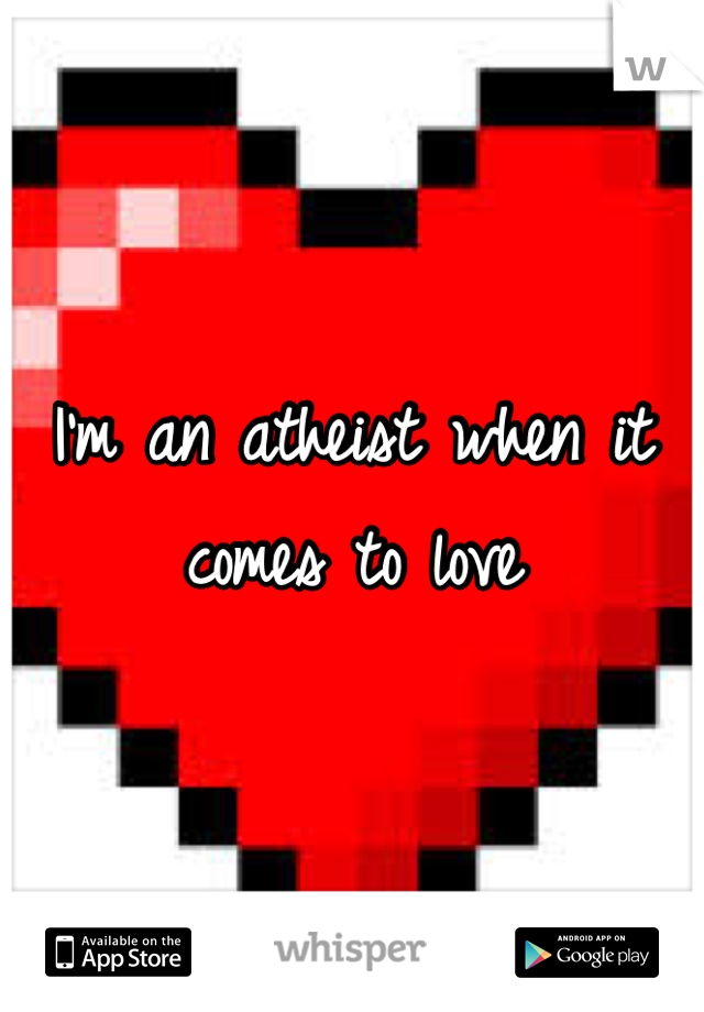I'm an atheist when it comes to love
