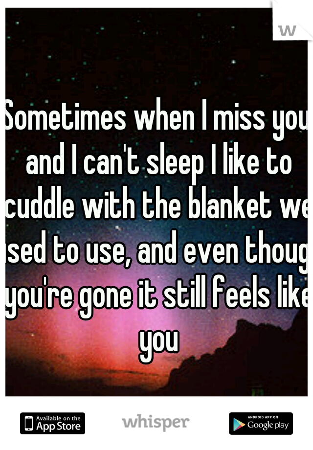 Sometimes when I miss you and I can't sleep I like to cuddle with the blanket we used to use, and even though you're gone it still feels like you