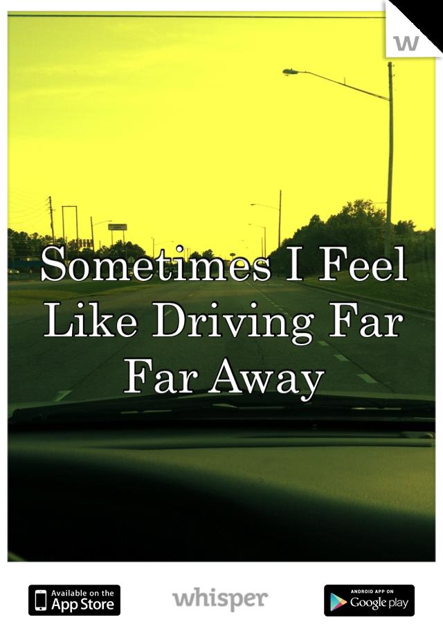Sometimes I Feel Like Driving Far Far Away