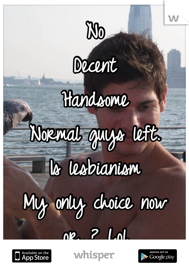No Decent  Handsome  Normal guys left. Is lesbianism My only choice now  or...? Lol