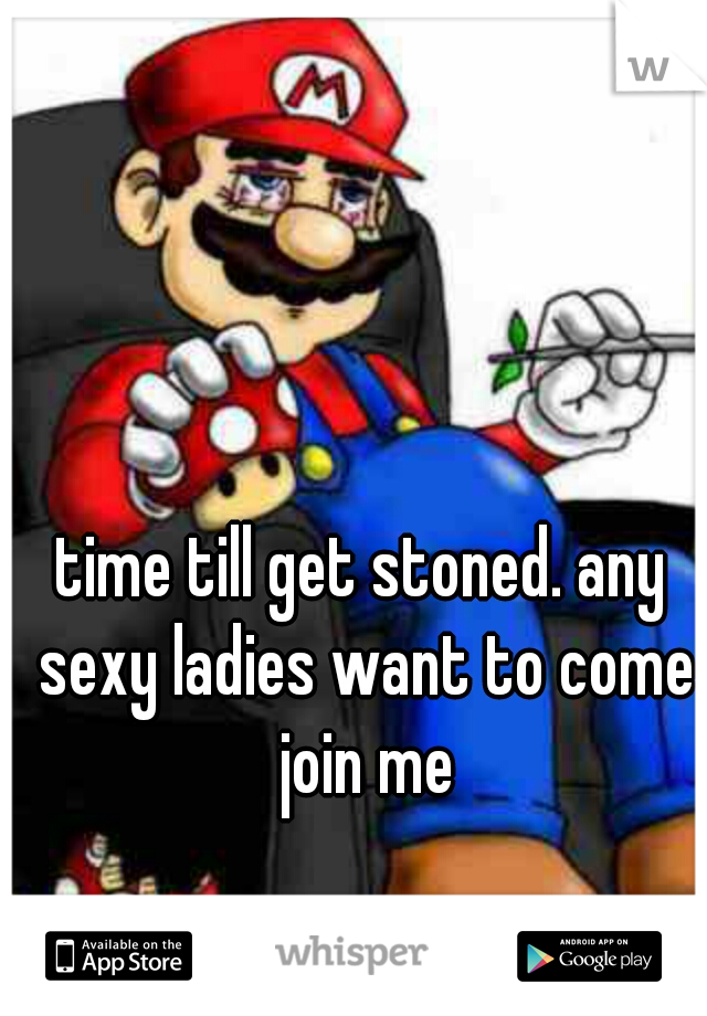time till get stoned. any sexy ladies want to come join me