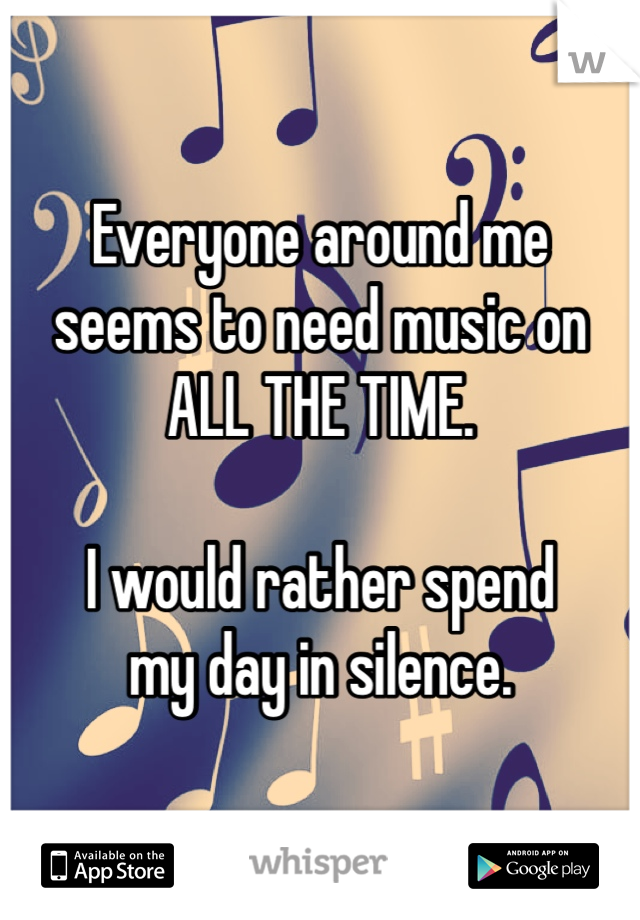 Everyone around me seems to need music on ALL THE TIME.  I would rather spend my day in silence.