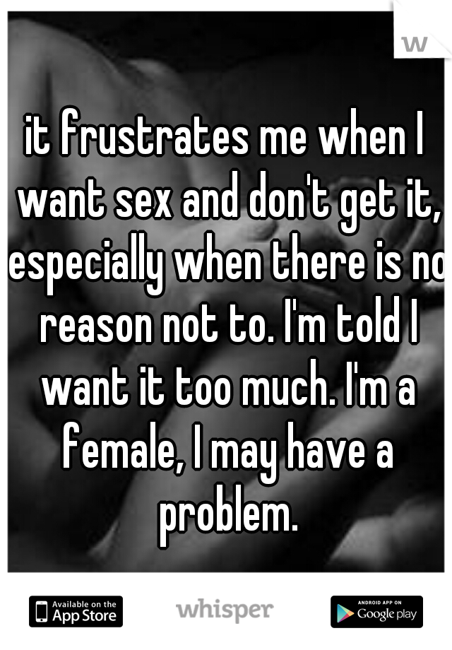 it frustrates me when I want sex and don't get it, especially when there is no reason not to. I'm told I want it too much. I'm a female, I may have a problem.