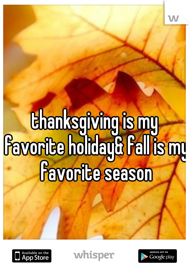 thanksgiving is my favorite holiday& fall is my favorite season