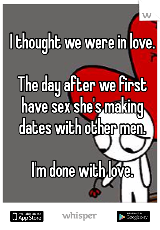 I thought we were in love.   The day after we first have sex she's making dates with other men.   I'm done with love.