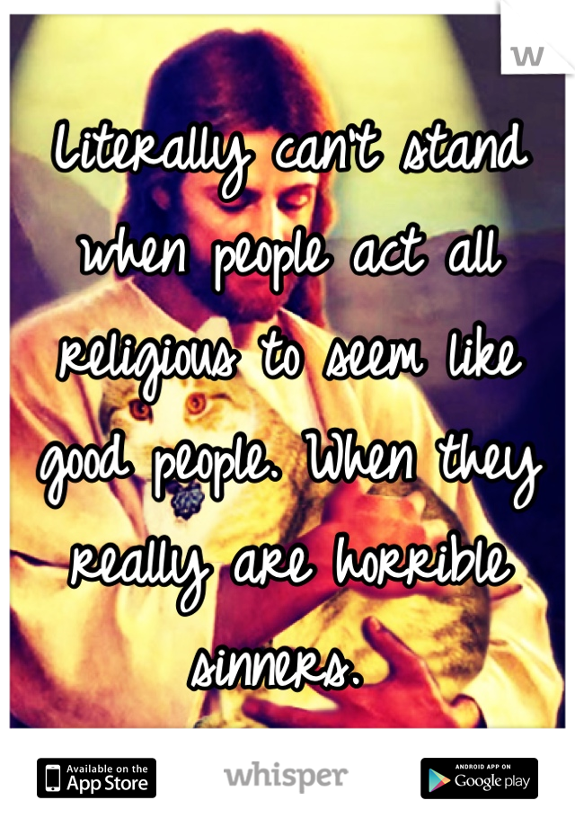 Literally can't stand when people act all religious to seem like good people. When they really are horrible sinners.