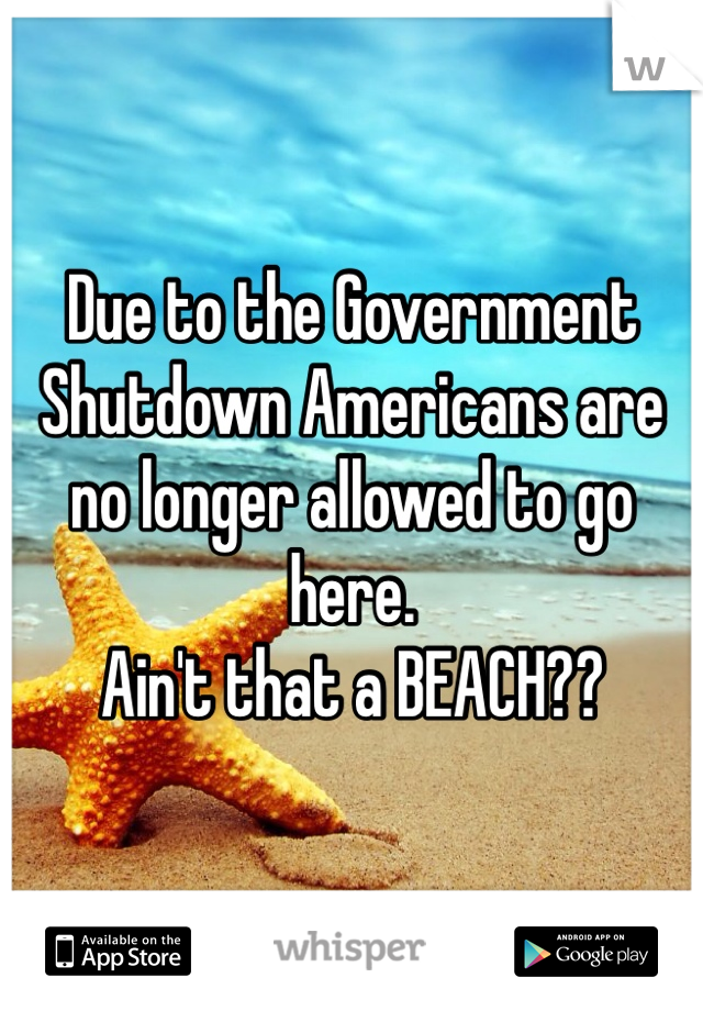 Due to the Government Shutdown Americans are no longer allowed to go here. Ain't that a BEACH??