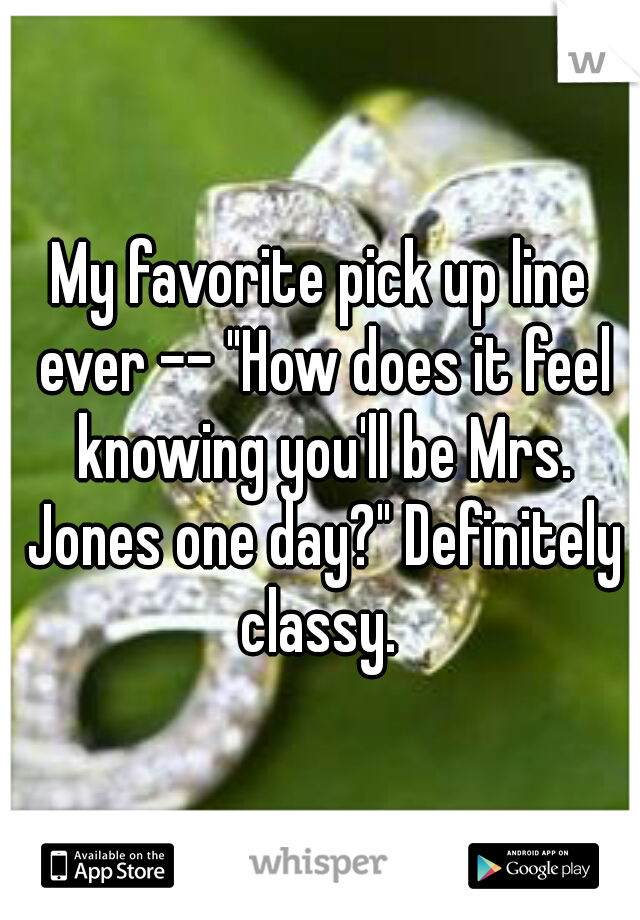 """My favorite pick up line ever -- """"How does it feel knowing you'll be Mrs. Jones one day?"""" Definitely classy."""