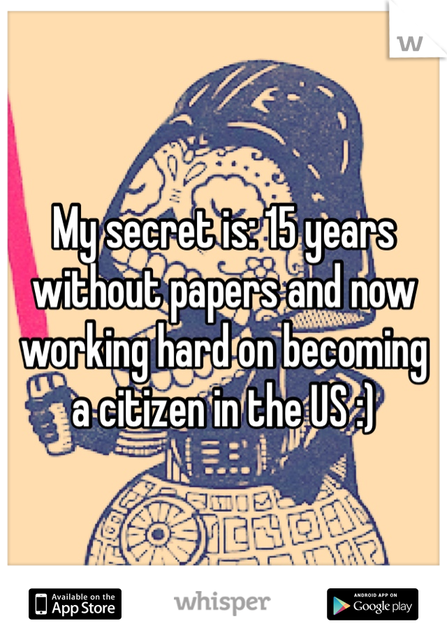 My secret is: 15 years without papers and now working hard on becoming a citizen in the US :)
