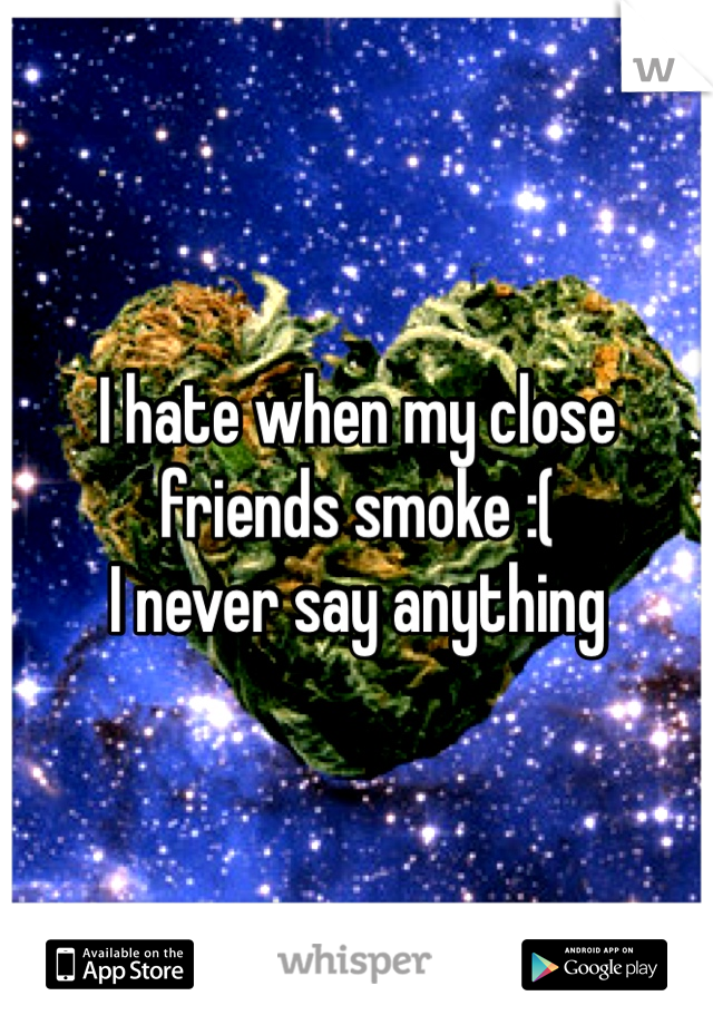 I hate when my close friends smoke :( I never say anything