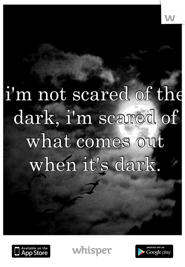 i'm not scared of the dark, i'm scared of what comes out when it's dark.