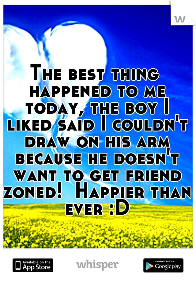 The best thing happened to me today, the boy I liked said I couldn't draw on his arm because he doesn't want to get friend zoned!  Happier than ever :D
