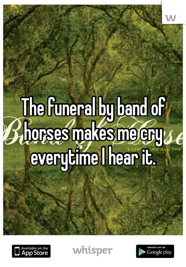 The funeral by band of horses makes me cry everytime I hear it.