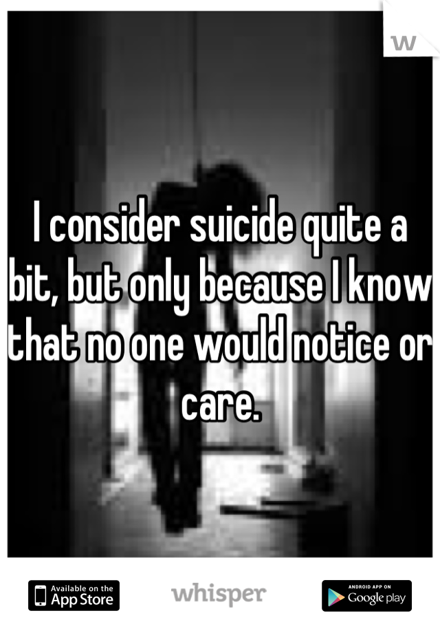 I consider suicide quite a bit, but only because I know that no one would notice or care.