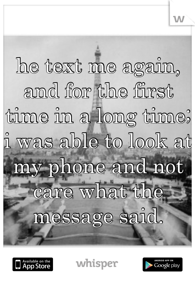 he text me again, and for the first time in a long time; i was able to look at my phone and not care what the message said.