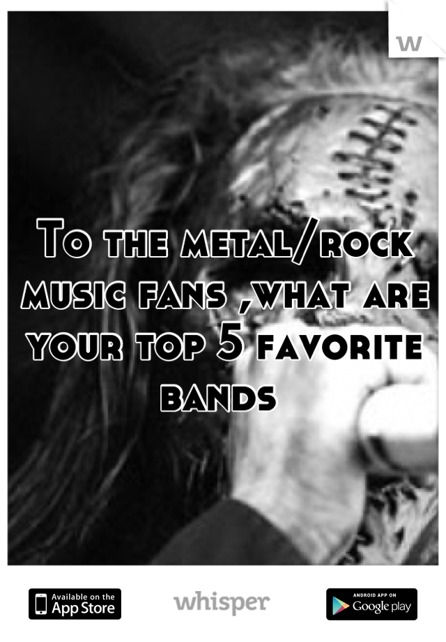 To the metal/rock music fans ,what are your top 5 favorite bands