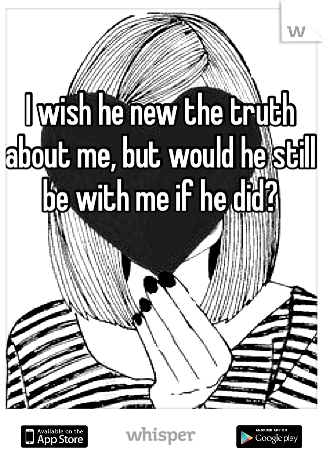 I wish he new the truth about me, but would he still be with me if he did?
